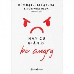 Be Angry – Hãy Cứ Giận Đi - Đạt-lai Lạt-ma & Noriyuki Ueda (ThaiHa Books)