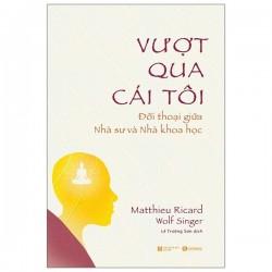 Vượt Qua Cái Tôi: Đối Thoại Giữa Nhà Sư Và Nhà Khoa Học - Matthieu Ricard, Wolf Singer (ThaiHa Books)